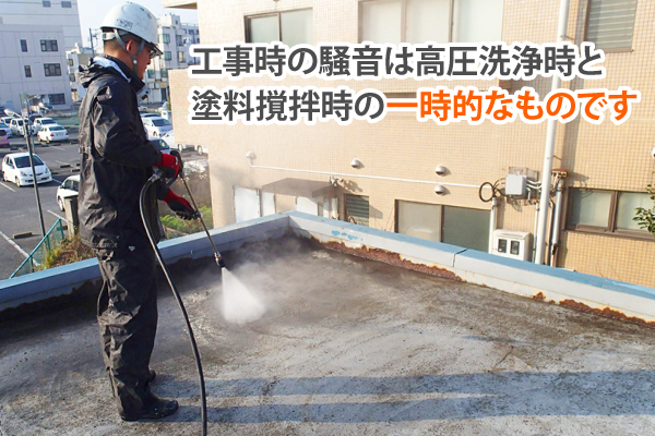 工事時の騒音は高圧洗浄時と塗料撹拌時の一時的なものです